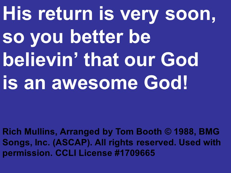 His return is very soon, so you better be believin' that our God is an awesome God! Rich Mullins, Arranged by Tom Booth © 1988, BMG Songs, Inc. (ASCAP