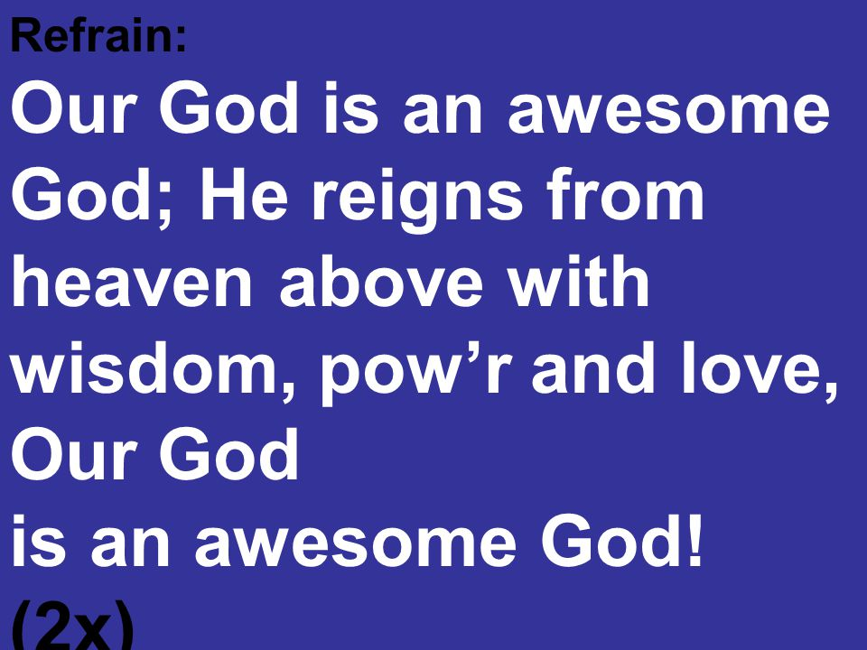 Refrain: Our God is an awesome God; He reigns from heaven above with wisdom, pow'r and love, Our God is an awesome God! (2x) Rich Mullins, Arranged by