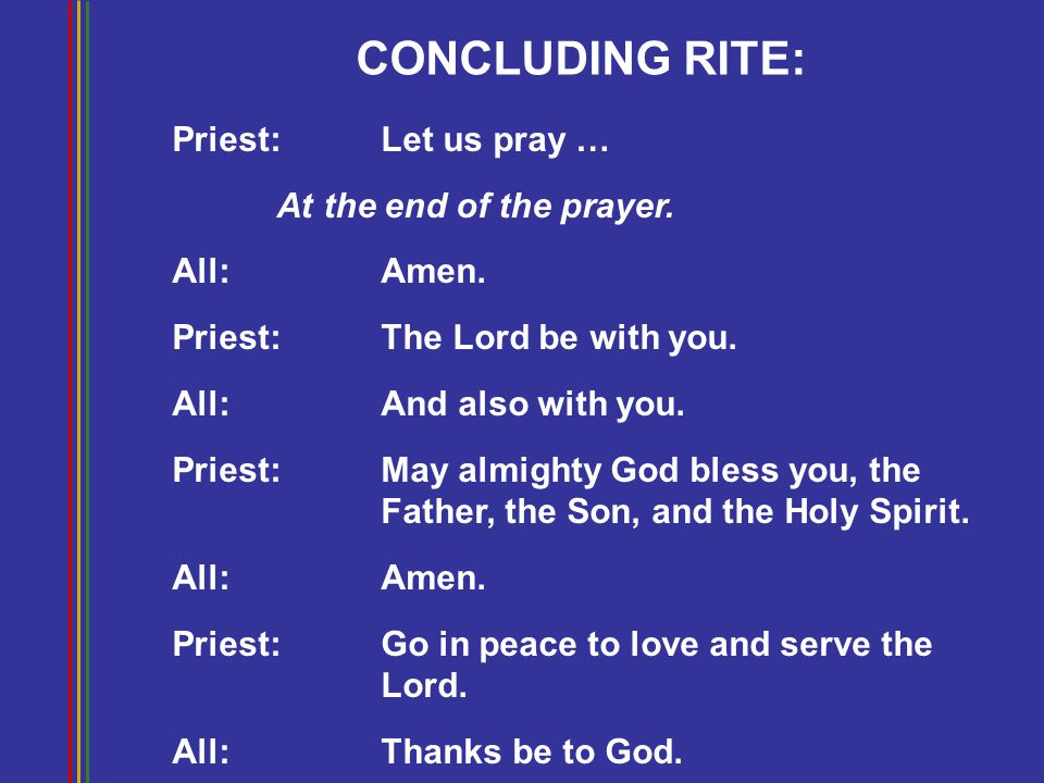 CONCLUDING RITE: Priest: Let us pray … At the end of the prayer. All:Amen. Priest: The Lord be with you. All:And also with you. Priest: May almighty G