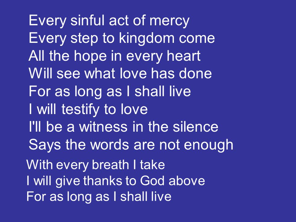 Every sinful act of mercy Every step to kingdom come All the hope in every heart Will see what love has done For as long as I shall live I will testif