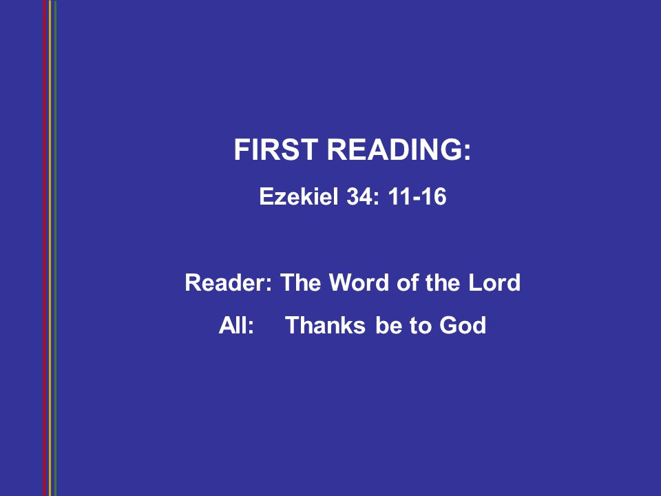 FIRST READING: Ezekiel 34: 11-16 Reader: The Word of the Lord All: Thanks be to God