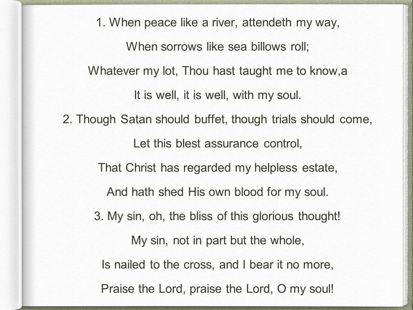 1. When peace like a river, attendeth my way, When sorrows like sea billows roll; Whatever my lot, Thou hast taught me to know,a It is well, it is wel