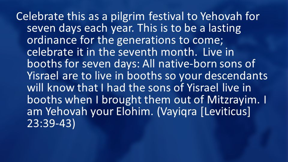 Celebrate this as a pilgrim festival to Yehovah for seven days each year.