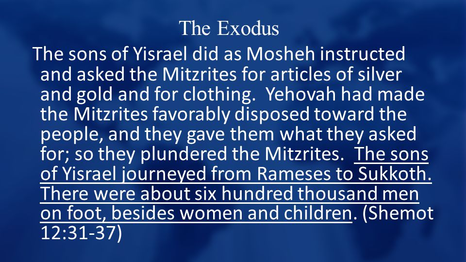 The Exodus The sons of Yisrael did as Mosheh instructed and asked the Mitzrites for articles of silver and gold and for clothing.