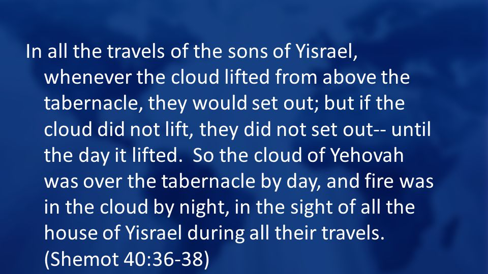 In all the travels of the sons of Yisrael, whenever the cloud lifted from above the tabernacle, they would set out; but if the cloud did not lift, they did not set out-- until the day it lifted.