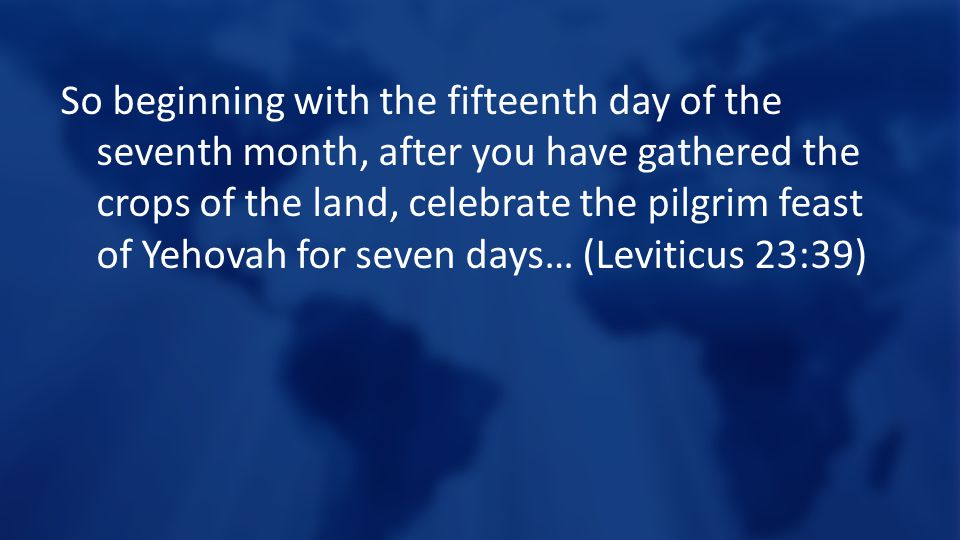 So beginning with the fifteenth day of the seventh month, after you have gathered the crops of the land, celebrate the pilgrim feast of Yehovah for seven days… (Leviticus 23:39)