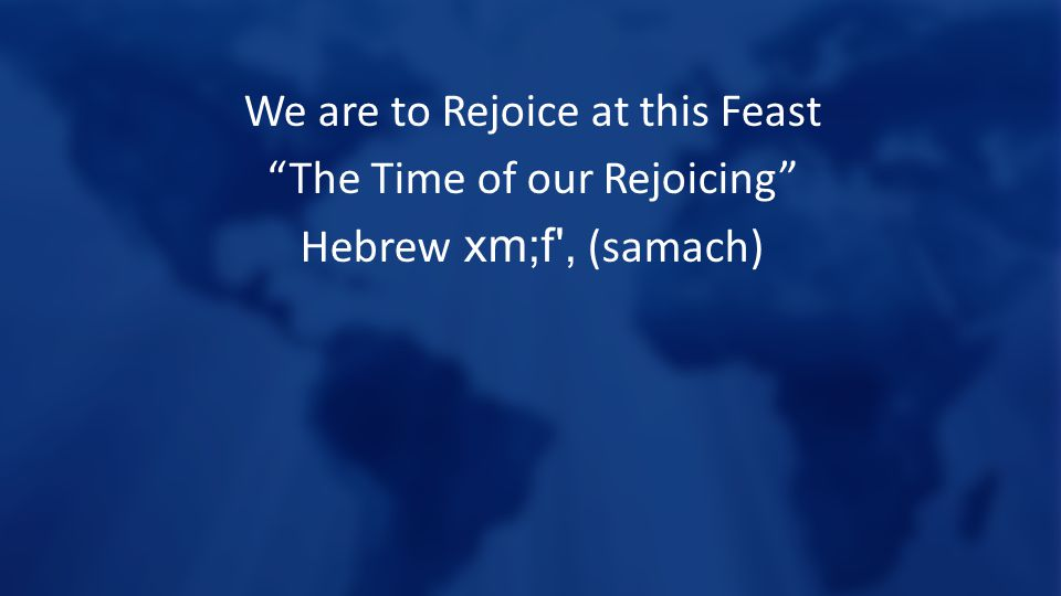 We are to Rejoice at this Feast The Time of our Rejoicing Hebrew xm;f , (samach)
