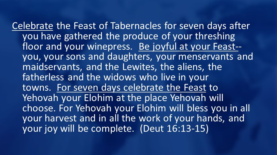 Celebrate the Feast of Tabernacles for seven days after you have gathered the produce of your threshing floor and your winepress.