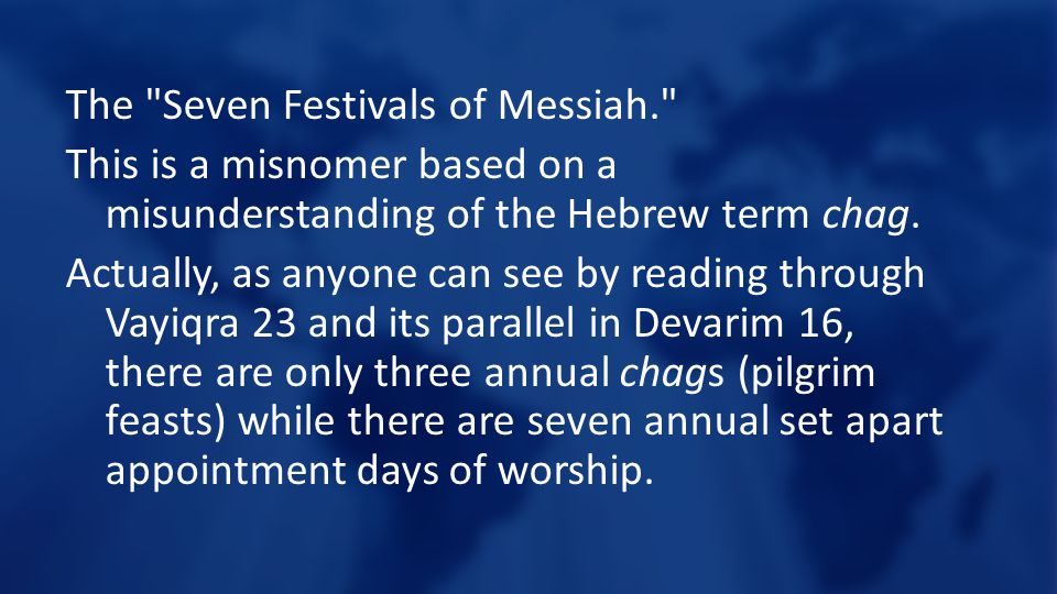 The Seven Festivals of Messiah. This is a misnomer based on a misunderstanding of the Hebrew term chag.