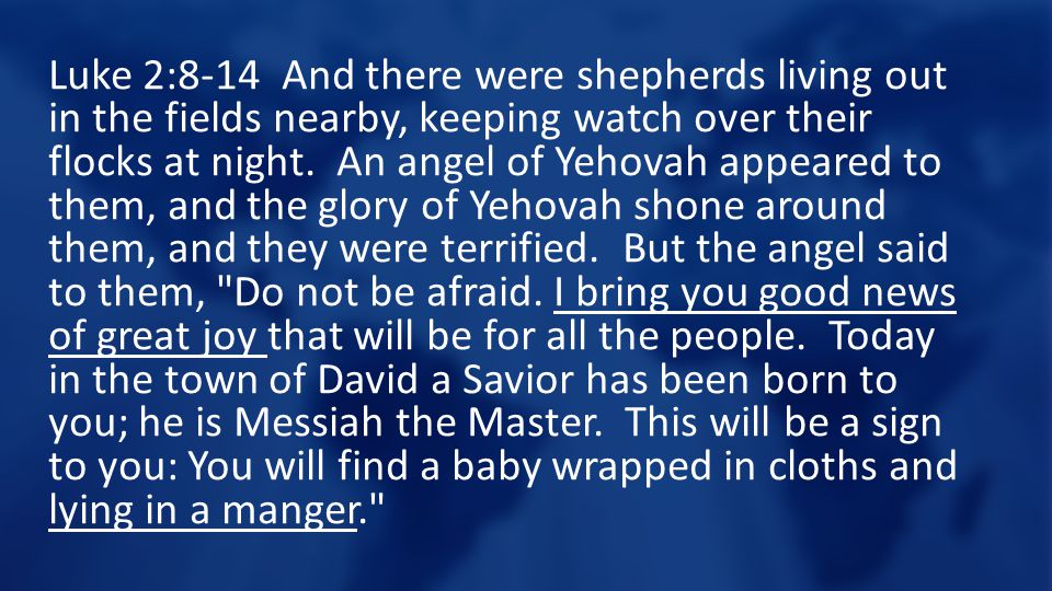 Luke 2:8-14 And there were shepherds living out in the fields nearby, keeping watch over their flocks at night.