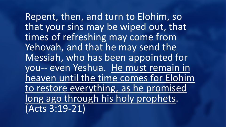 Repent, then, and turn to Elohim, so that your sins may be wiped out, that times of refreshing may come from Yehovah, and that he may send the Messiah, who has been appointed for you-- even Yeshua.