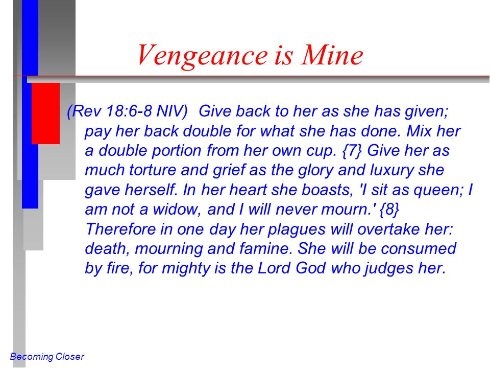 Becoming Closer Vengeance is Mine (Rev 18:6-8 NIV) Give back to her as she has given; pay her back double for what she has done.