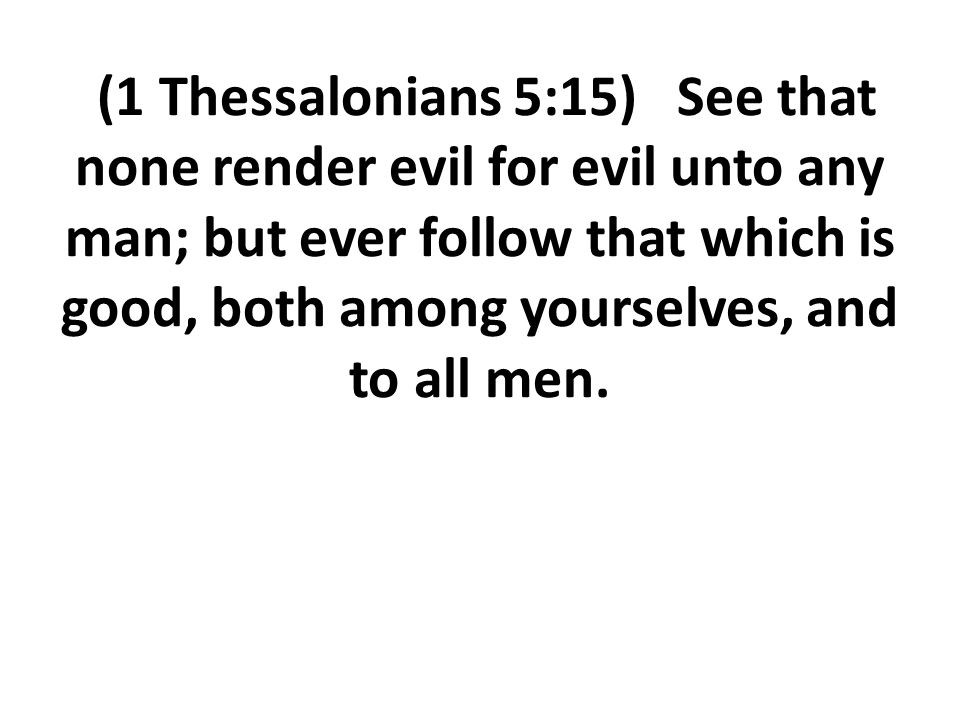 (1 Thessalonians 5:15) See that none render evil for evil unto any man; but ever follow that which is good, both among yourselves, and to all men.