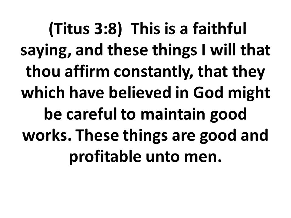 (Titus 3:8) This is a faithful saying, and these things I will that thou affirm constantly, that they which have believed in God might be careful to m