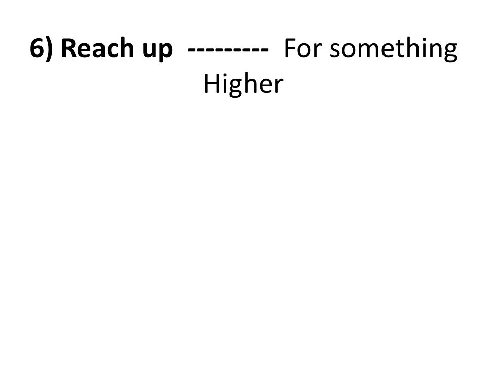 6) Reach up --------- For something Higher