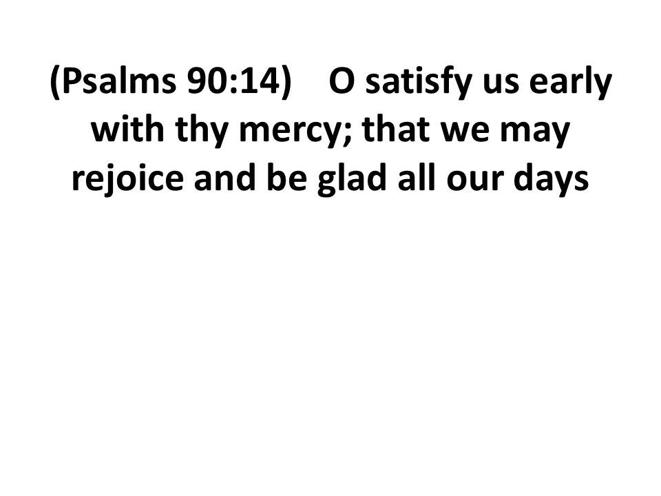 (Psalms 90:14) O satisfy us early with thy mercy; that we may rejoice and be glad all our days