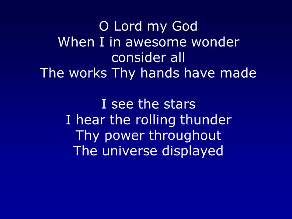 O Lord my God When I in awesome wonder consider all The works Thy hands have made I see the stars I hear the rolling thunder Thy power throughout The universe displayed