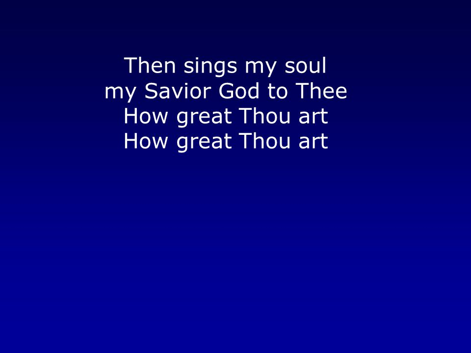 Then sings my soul my Savior God to Thee How great Thou art How great Thou art