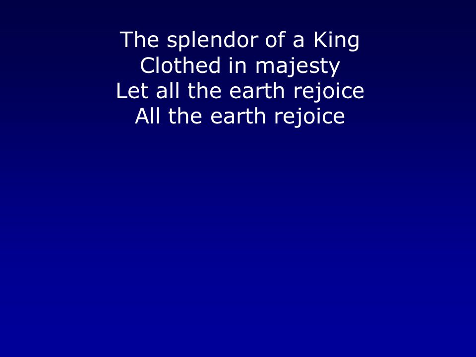 The splendor of a King Clothed in majesty Let all the earth rejoice All the earth rejoice