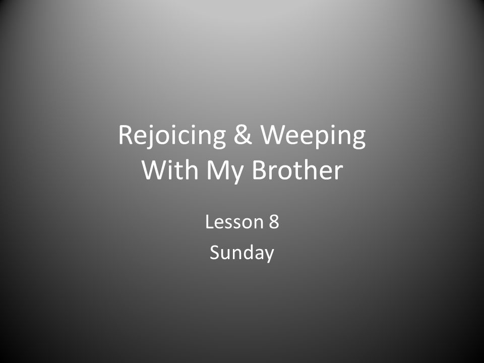 Rejoicing & Weeping With My Brother 1.What are Christians taught to do in Romans 12:15.