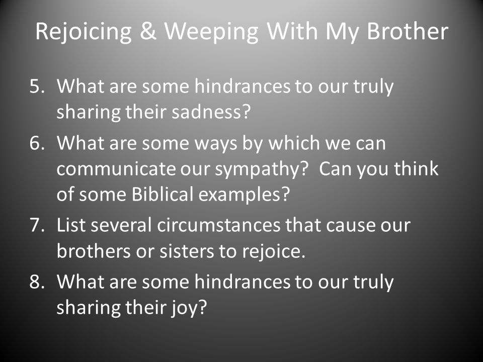 Rejoicing & Weeping With My Brother 9.Which do you think is easier, rejoicing with those who rejoice or weeping with those who weep.