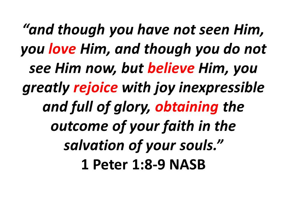 and though you have not seen Him, you love Him, and though you do not see Him now, but believe Him, you greatly rejoice with joy inexpressible and full of glory, obtaining the outcome of your faith in the salvation of your souls. 1 Peter 1:8-9 NASB