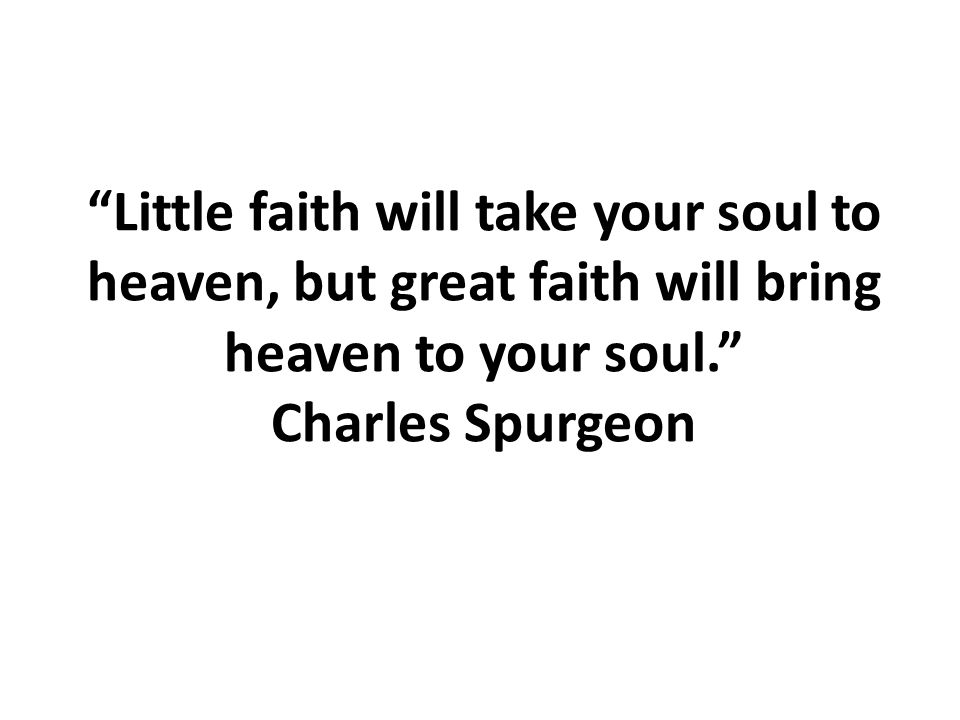 Little faith will take your soul to heaven, but great faith will bring heaven to your soul. Charles Spurgeon