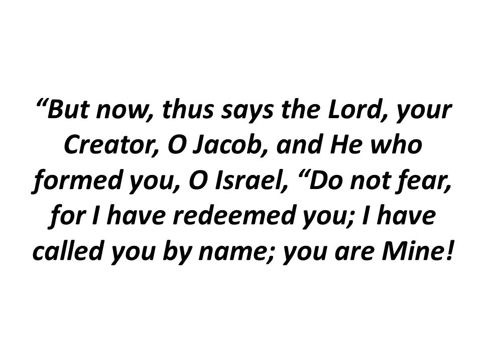 But now, thus says the Lord, your Creator, O Jacob, and He who formed you, O Israel, Do not fear, for I have redeemed you; I have called you by name; you are Mine!