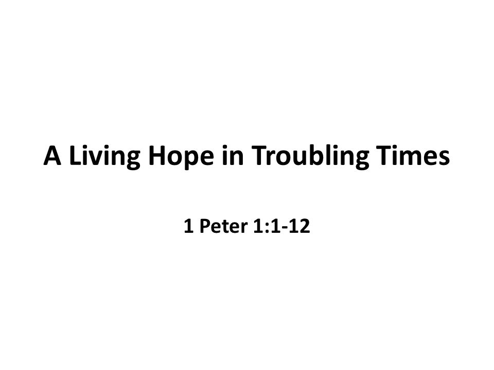 A Living Hope in Troubling Times 1 Peter 1:1-12
