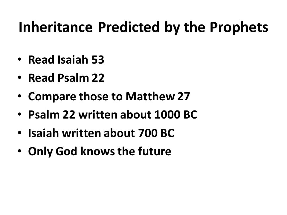 Inheritance Predicted by the Prophets Read Isaiah 53 Read Psalm 22 Compare those to Matthew 27 Psalm 22 written about 1000 BC Isaiah written about 700 BC Only God knows the future