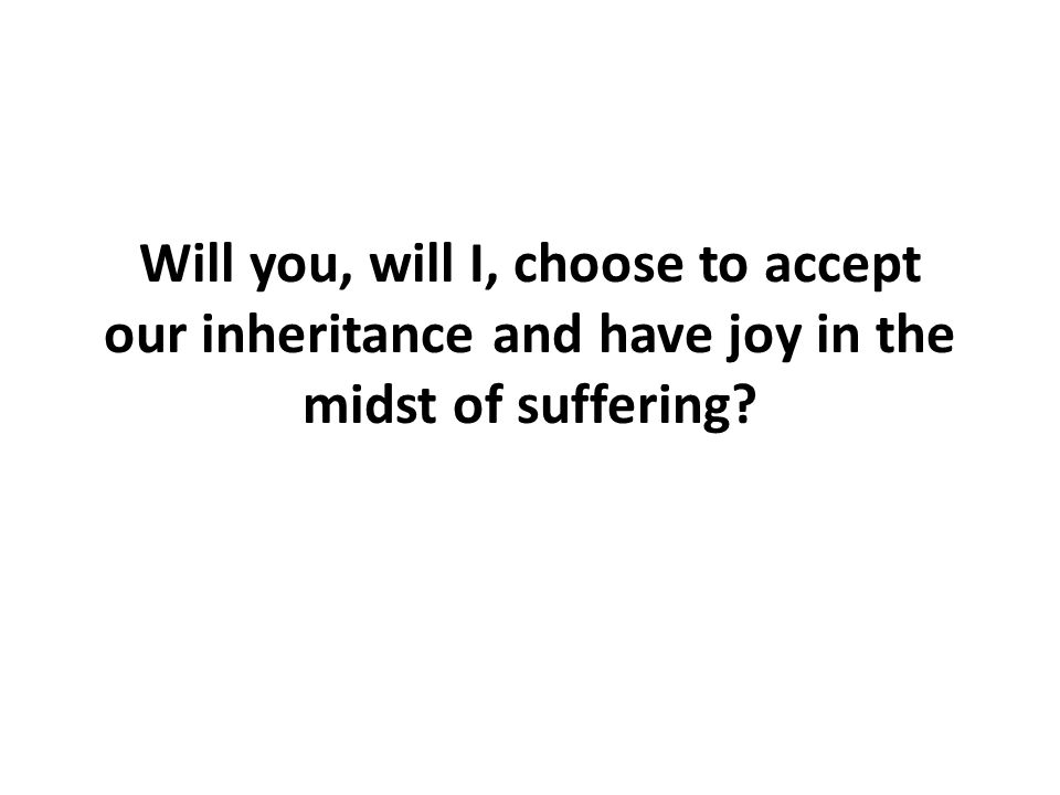 Will you, will I, choose to accept our inheritance and have joy in the midst of suffering
