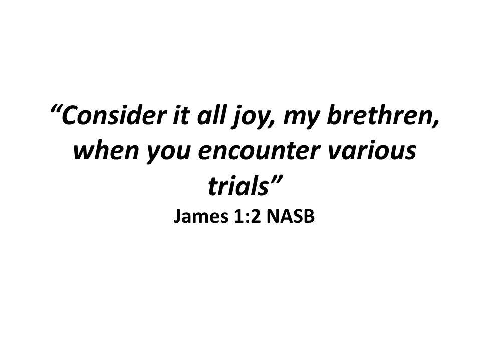 Consider it all joy, my brethren, when you encounter various trials James 1:2 NASB