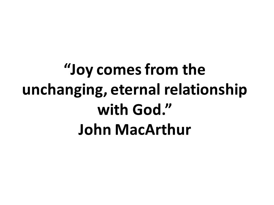 Joy comes from the unchanging, eternal relationship with God. John MacArthur