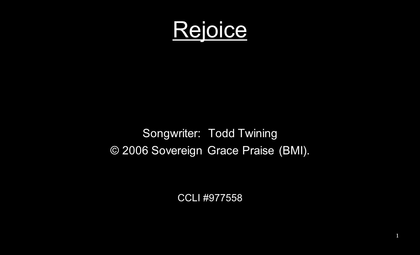 Rejoice Songwriter: Todd Twining © 2006 Sovereign Grace Praise (BMI). CCLI #977558 1