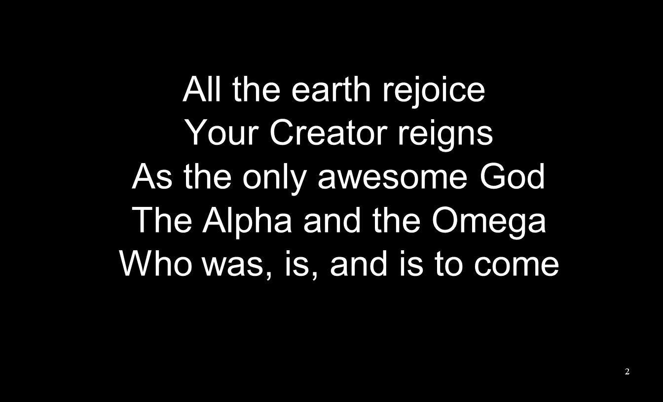 All the earth rejoice Your Creator reigns As the only awesome God The Alpha and the Omega Who was, is, and is to come 2
