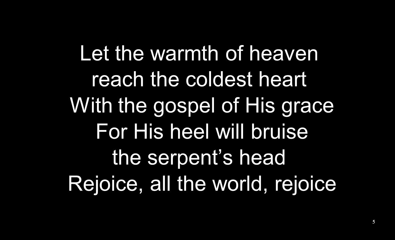 Let the warmth of heaven reach the coldest heart With the gospel of His grace For His heel will bruise the serpent's head Rejoice, all the world, rejoice 5