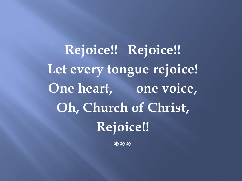 Rejoice!! Let every tongue rejoice! One heart, one voice, Oh, Church of Christ, Rejoice!! ***