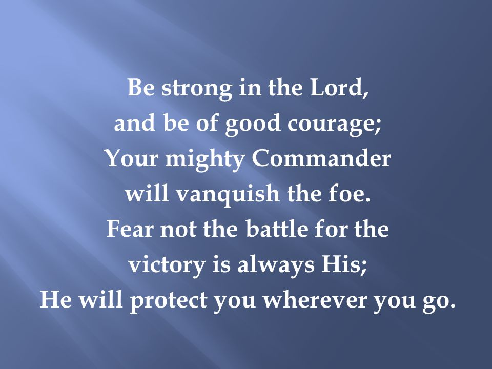 Be strong in the Lord, and be of good courage; Your mighty Commander will vanquish the foe.