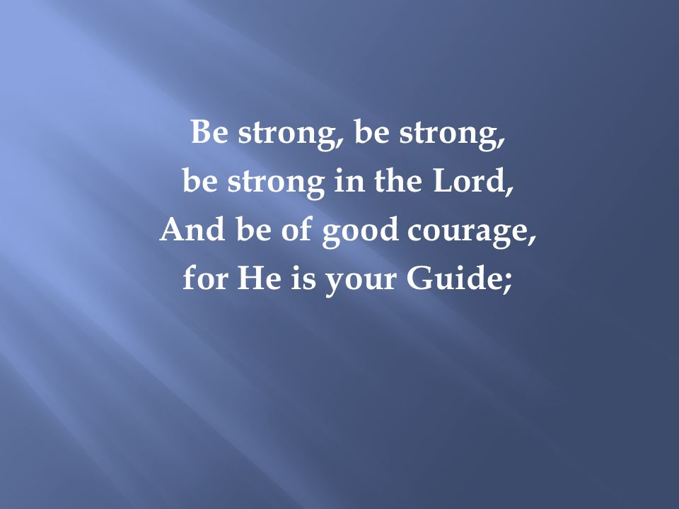 Be strong, be strong, be strong in the Lord, And be of good courage, for He is your Guide;