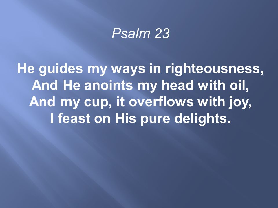 Psalm 23 He guides my ways in righteousness, And He anoints my head with oil, And my cup, it overflows with joy, I feast on His pure delights.