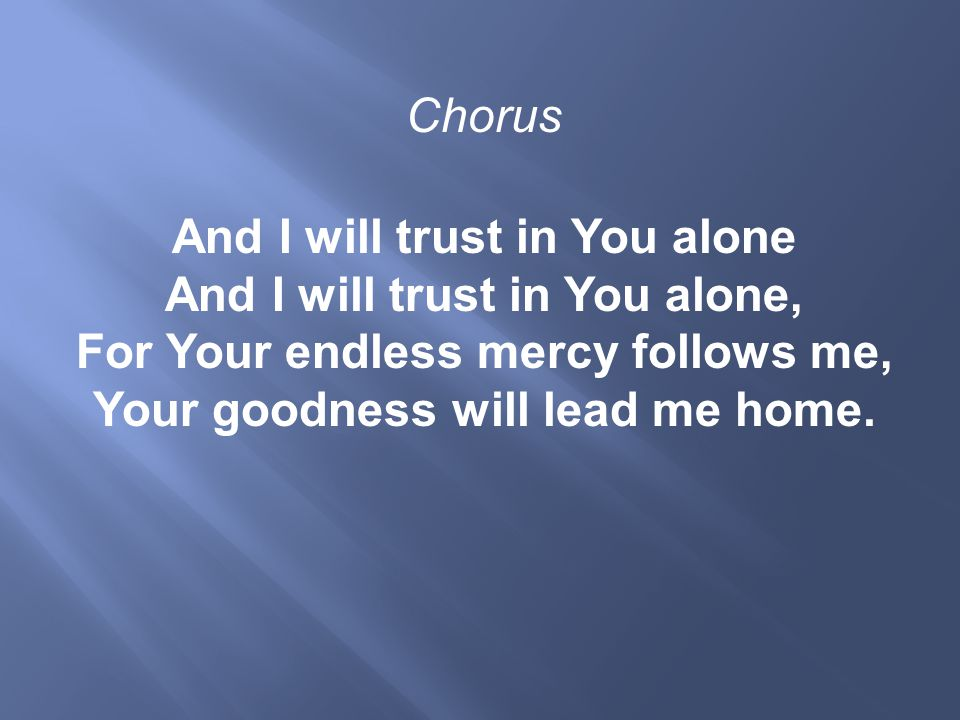 Chorus And I will trust in You alone And I will trust in You alone, For Your endless mercy follows me, Your goodness will lead me home.