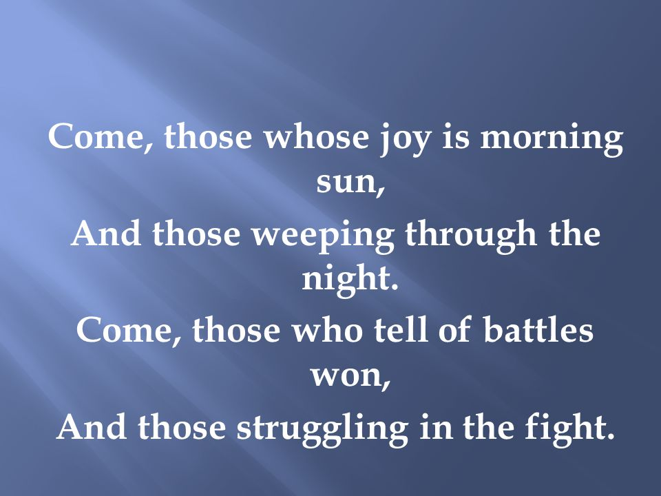 Come, those whose joy is morning sun, And those weeping through the night.