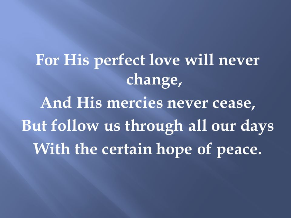 For His perfect love will never change, And His mercies never cease, But follow us through all our days With the certain hope of peace.