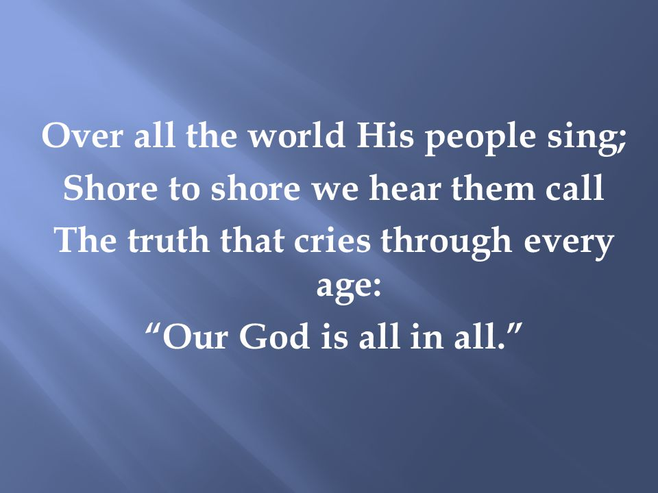 Over all the world His people sing; Shore to shore we hear them call The truth that cries through every age: Our God is all in all.