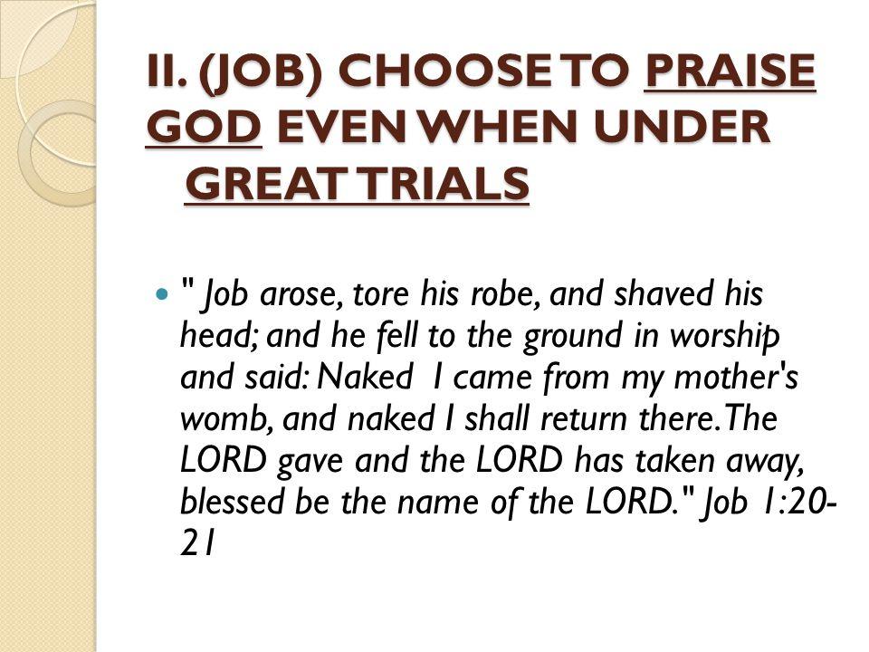 II. (JOB) CHOOSE TO PRAISE GOD EVEN WHEN UNDER GREAT TRIALS