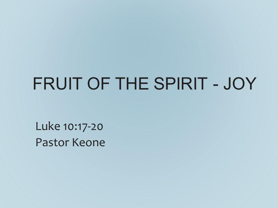 FRUIT OF THE SPIRIT - JOY Luke 10:17-20 Pastor Keone