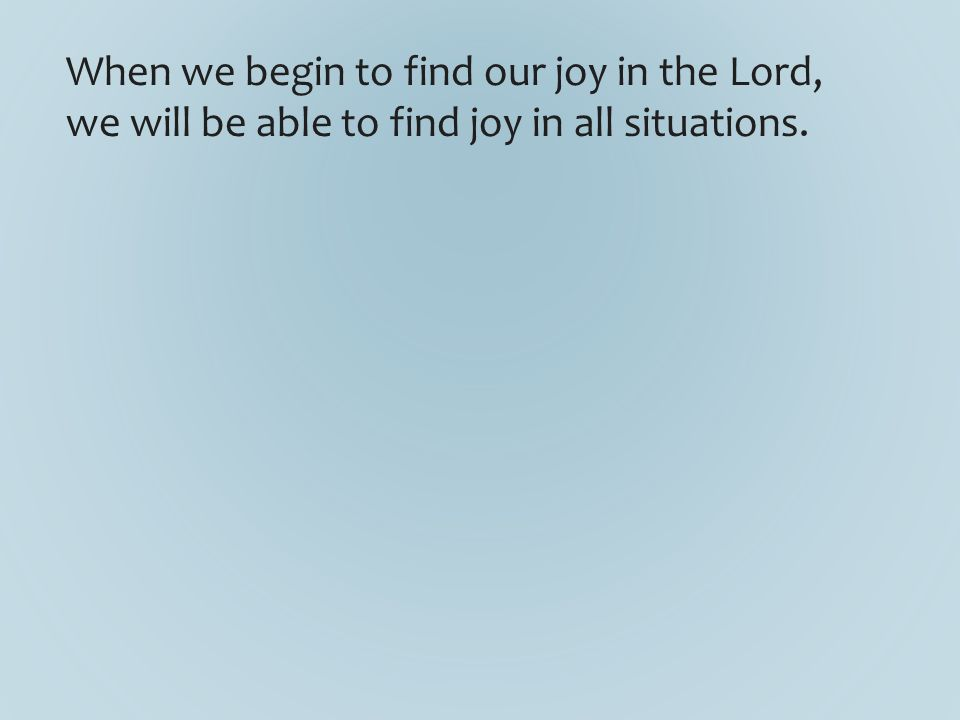 When we begin to find our joy in the Lord, we will be able to find joy in all situations.