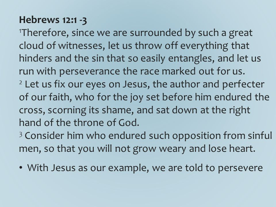 Hebrews 12:1 -3 1 Therefore, since we are surrounded by such a great cloud of witnesses, let us throw off everything that hinders and the sin that so easily entangles, and let us run with perseverance the race marked out for us.