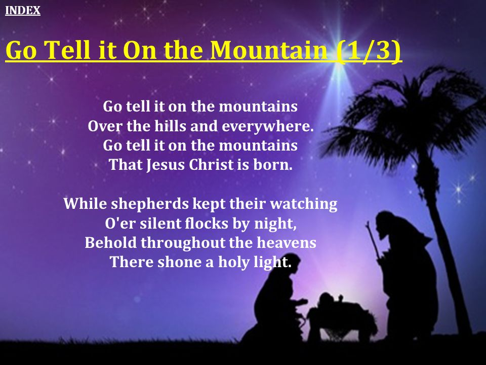 Go Tell it On the Mountain (1/3) Go tell it on the mountains Over the hills and everywhere. Go tell it on the mountains That Jesus Christ is born. Whi