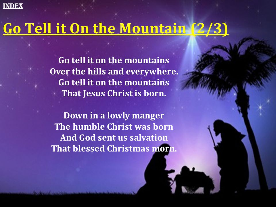 Go Tell it On the Mountain (2/3) Go tell it on the mountains Over the hills and everywhere. Go tell it on the mountains That Jesus Christ is born. Dow